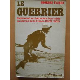 Le Guerrier :Raphanaud Un Baroudeur Hors S�rie Au Service De La France 1939-1962 de georges fleury