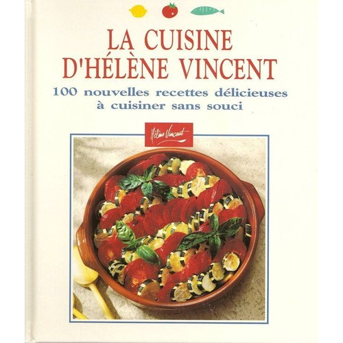 La cuisine d 39 helene vincent 100 nouvelles recettes d licieuses cuisiner sans souci - Cuisiner sans graisse recettes ...