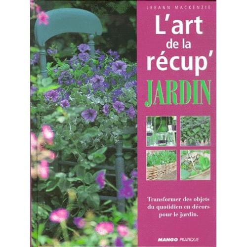 l 39 art de la r cup 39 jardin transformer des objets du quotidien en d cors pour le jardin de. Black Bedroom Furniture Sets. Home Design Ideas