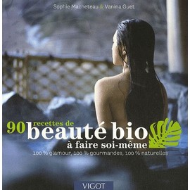90 Recettes De Beauté Bio À Faire Soi-Même - 100% Glamour, 100% Gourmandes, 100% Naturelles de Sophie Macheteau