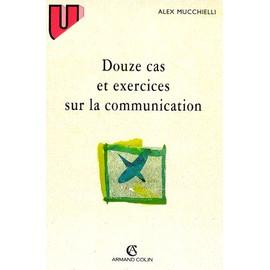 Douze Cas Et Exercices Sur La Communication de Alex Mucchielli
