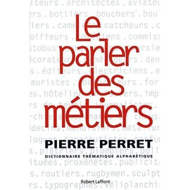 Le Parler Des M�tiers - Dictionnaire Th�matique Alphab�tique de Pierre Perret