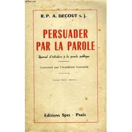 Persuader Par La Parole, Manuel D'initiation A La Parole Publique de Decout A., S., J.