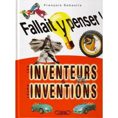 fallait y penser les inventeurs et leurs inventions de sebastia fran ois. Black Bedroom Furniture Sets. Home Design Ideas