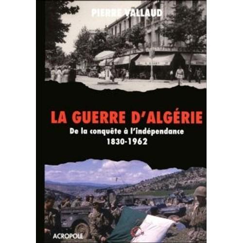 La guerre d'Algérie. De la conquête à l'indépendance 1830-1962 - Pierre Vallaud