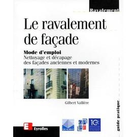 Le Ravalement De Facade - Mode D'emploi, Nettoyage Et D�capage Des Fa�ades Anciennes Et Modernes de Gilbert Valli�re