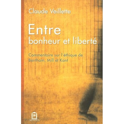 Entre bonheur et liberté. Commentaire sur l'éthique de Bentam, Mill et Kant - Claude Veillette
