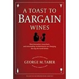 A Toast To Bargain Wines: How Innovators, Iconoclasts, And Winemaking Revolutionaries Are Changing The Way The World Drinks de George M. Taber
