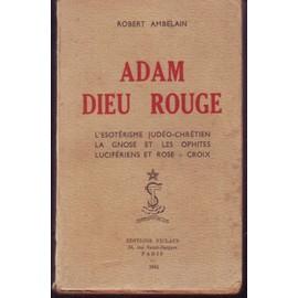 Adam Dieu Rouge L Esoterisme Judeo Chretien La Gnose Et Les Ophites Luciferiens Et Rose + Croix de ROBERT AMBELAIN