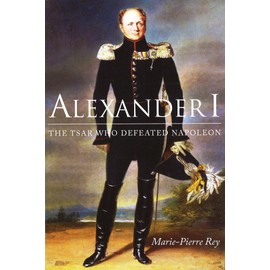 Alexander I: The Tsar Who Defeated Napoleon de Marie-Pierre Rey