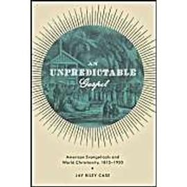 An Unpredictable Gospel: American Evangelicals And World Christianity, 1812-1920 de Jay Riley Case