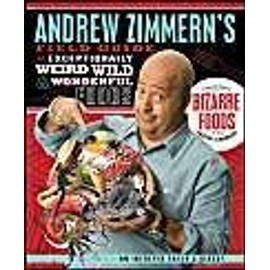 Andrew Zimmern's Field Guide To Exceptionally Weird, Wild, & Wonderful Foods: An Intrepid Eater's Digest de Andrew Zimmern