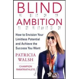 Blind Ambition: How To Envision Your Limitless Potential And Achieve The Success You Want de Patricia Walsh