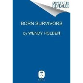 Born Survivors: Three Young Mothers And Their Extraordinary Story Of Courage, Defiance, And Hope de Wendy Holden