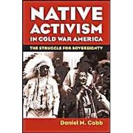 Native Activism In Cold War America: The Struggle For Sovereignty de Daniel M. Cobb