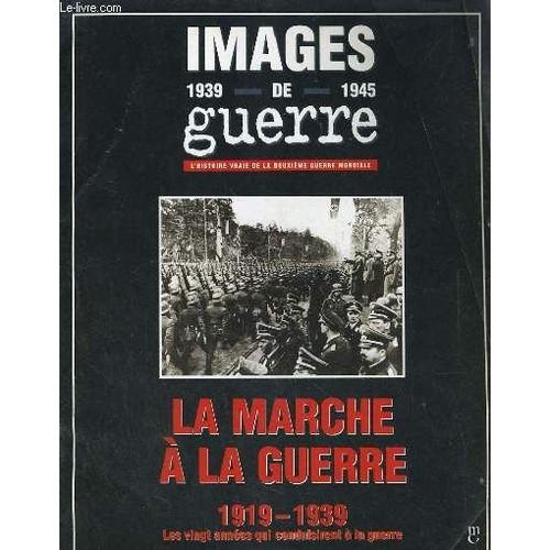 Images De Guerre L Histoire Vraie De La Deuxieme Guerre Mondiale La Marche A La Guerre 1919 1939