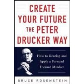 Create Your Future The Peter Drucker Way: Developing And Applying A Forward-Focused Mindset de Bruce Rosenstein
