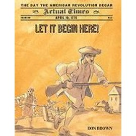 Let It Begin Here!: April 19, 1775, The Day The American Revolution Began de Don Brown