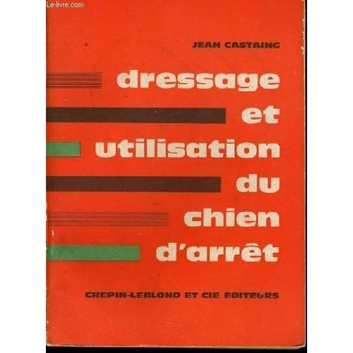Dressage Et Utilisation Du Chien D'arret de Jean Castaing
