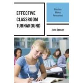 Effective Classroom Turnaround: Practice Makes Permanent de John Jensen
