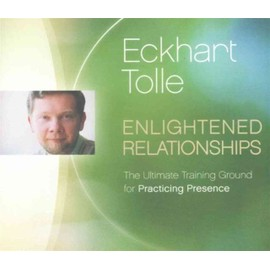 Enlightened Relationships: The Ultimate Training Ground For Practicing Presence de Eckhart Tolle