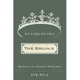 We Used To Own The Bronx: Memoirs Of A Former Debutante de Eve Pell