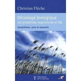 D�codage Biologique Du Syst�me Respiratoire Et Orl - Sympt�mes, Sens Et Ressentis de Christian Fl�che