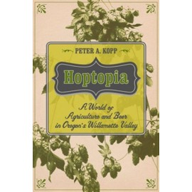 Hoptopia: A World Of Agriculture And Beer In Oregon's Willamette Valley de Peter A. Kopp