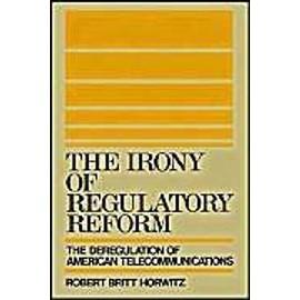 The Irony Of Regulatory Reform: The Deregulation Of American Telecommunications de Robert Britt Horwitz