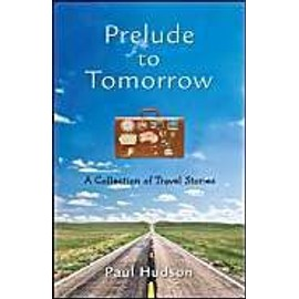 Prelude To Tomorrow: A Collection Of Travel Stories de Paul Hudson