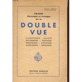 Traite Theorique Et Pratique De La Double-Vue : Clairvoyance, Lucidite, Psychometrie, Telesthesie, Premonition, Autoscopie, Alteroscopie, Mediumnite de Paul-Cl�ment Jagot