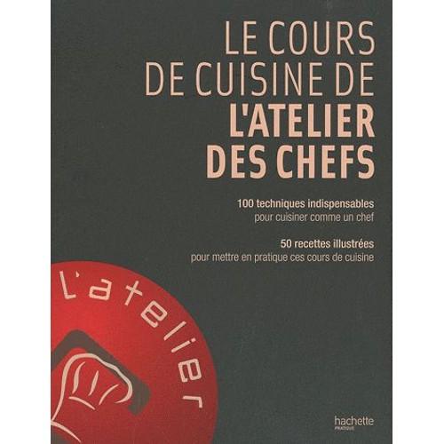Le Cours De Cuisine De L Atelier Des Chefs 100 Techniques Indispensables Pour Cuisiner Comme Un Chef 50 Recettes Illsutrees Pour Mettre En