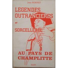 L�gendes Outranci�res Et Sorcellerie Au Pays De Champlitte, Par Jean Robinet, Avec Le Concours D'albert Demard. de Jean ROBINET