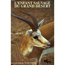 L'enfant Sauvage Du Grand Desert, Decouverte D'un Enfant-Gazelle Observe Dans Son Milieu Naturel de ARMEN JEAN-CLAUDE