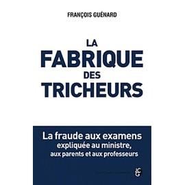 La Fabrique Des Tricheurs - La Fraude Aux Examens Expliqu�e Au Ministre, Aux Parents Et Aux Professeurs de Fran�ois Gu�nard
