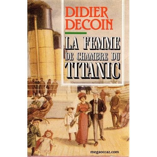 la femme de chambre du titanic de didier decoin neuf occasion. Black Bedroom Furniture Sets. Home Design Ideas