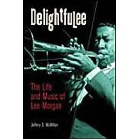 Delightfulee: The Life And Music Of Lee Morgan de Jeff McMillan