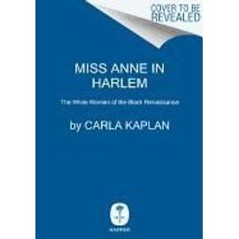Miss Anne In Harlem: The White Women Of The Black Renaissance de Carla Kaplan