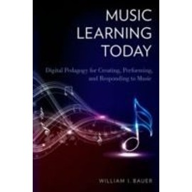 Music Learning Today: Digital Pedagogy For Creating, Performing, And Responding To Music de William I. Bauer