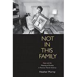 Not In This Family: Gays And The Meaning Of Kinship In Postwar North America de Heather Murray