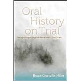 Oral History On Trial: Recognizing Aboriginal Narratives In The Courts de Bruce Granville Miller