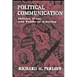 Political Communication: Politics, Press, And Public In America de Richard M. Perloff
