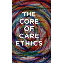 The Core Of Care Ethics de Stephanie Collins