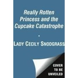 The Really Rotten Princess And The Cupcake Catastrophe de Lady Cecily Snodgrass