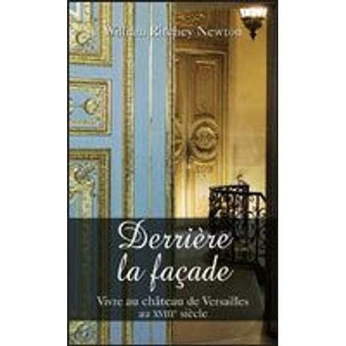 derriere la facade vivre au chateau de versailles au 18e siecle de william ritchey newton. Black Bedroom Furniture Sets. Home Design Ideas