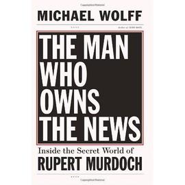 The Man Who Owns The News: Inside The Secret World Of Rupert Murdoch de Michael Wolff